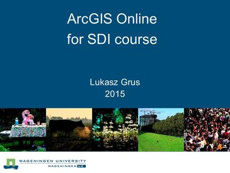 Lukasz Grus 2015 ArcGIS Online for SDI course. What is ArcGIS Online? Citizens Managers Researchers GIS professionals.