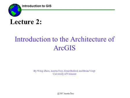 @2007 Austin Troy Lecture 2: Introduction to the Architecture of ArcGIS By Weiqi Zhou, Austin Troy, Ernie Buford, and Brian Voigt University of Vermont.
