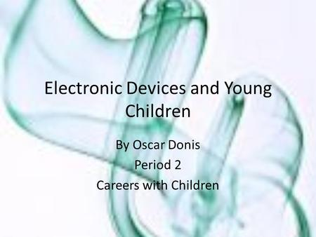 Electronic Devices and Young Children By Oscar Donis Period 2 Careers with Children.