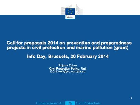 Call for proposals 2014 on prevention and preparedness projects in civil protection and marine pollution (grant) Info Day, Brussels, 20 February 2014 Civil.