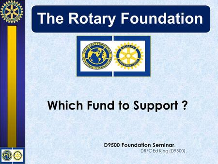The Rotary Foundation Which Fund to Support ? D9500 Foundation Seminar. DRFC Ed King (D9500).