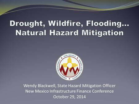 Wendy Blackwell, State Hazard Mitigation Officer New Mexico Infrastructure Finance Conference October 29, 2014.