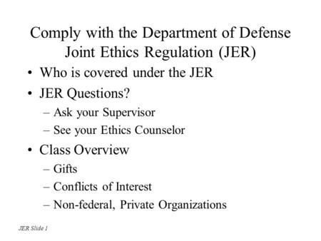 Comply with the Department of Defense Joint Ethics Regulation (JER) Who is covered under the JER JER Questions? –Ask your Supervisor –See your Ethics Counselor.