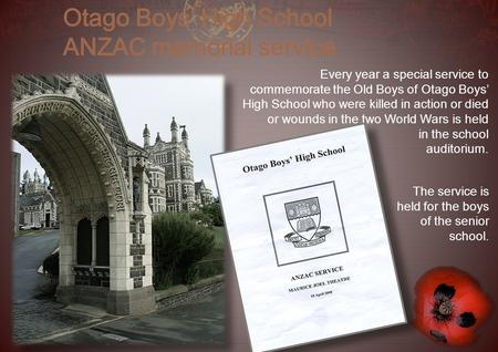 Every year a special service to commemorate the Old Boys of Otago Boys' High School who were killed in action or died or wounds in the two World Wars is.