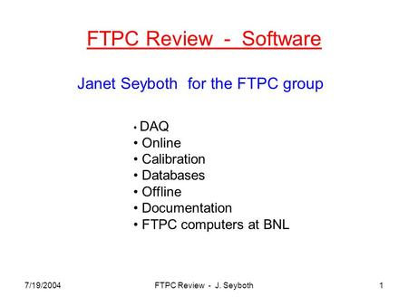 7/19/2004FTPC Review - J. Seyboth1 FTPC Review - Software Janet Seyboth for the FTPC group DAQ Online Calibration Databases Offline Documentation FTPC.