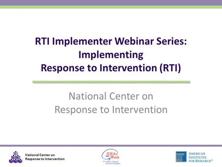 National Center on Response to Intervention National Center on Response to Intervention RTI Implementer Webinar Series: Implementing Response to Intervention.
