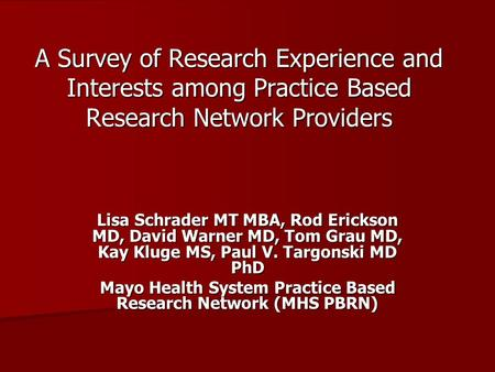 A Survey of Research Experience and Interests among Practice Based Research Network Providers Lisa Schrader MT MBA, Rod Erickson MD, David Warner MD, Tom.