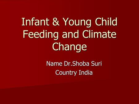 Infant & Young Child Feeding and Climate Change Name Dr.Shoba Suri Country India.