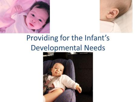 Providing for the Infant's Developmental Needs. Because babies develop so quickly in the first year, they have many needs. To meet their physical needs,