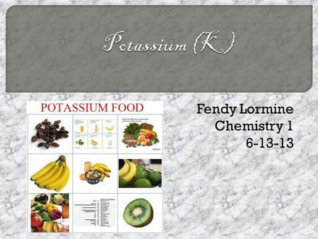 Fendy Lormine Chemistry 1 6-13-13.  Chemists didn't know that Potassium and sodium were different until the 18 th century. That's because they didn't.