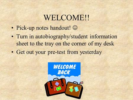 WELCOME!! Pick-up notes handout! Turn in autobiography/student information sheet to the tray on the corner of my desk Get out your pre-test from yesterday.
