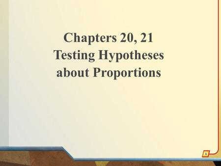 Chapters 20, 21 Testing Hypotheses about Proportions 1.