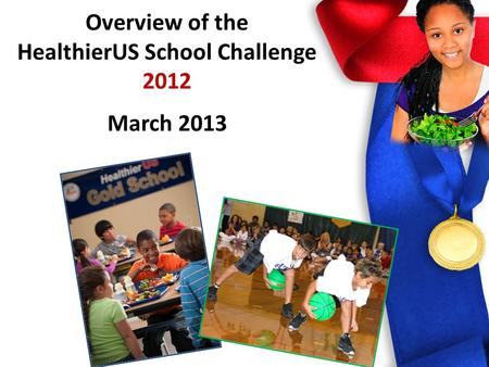 HealthierUS School Challenge 2012 Overview of the HealthierUS School Challenge 2012 March 2013.