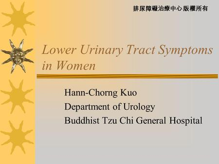 排尿障礙治療中心 版權所有 Lower Urinary Tract Symptoms in Women Hann-Chorng Kuo Department of Urology Buddhist Tzu Chi General Hospital.