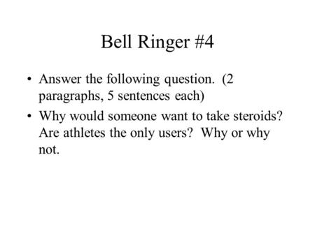 Bell Ringer #4 Answer the following question. (2 paragraphs, 5 sentences each) Why would someone want to take steroids? Are athletes the only users?