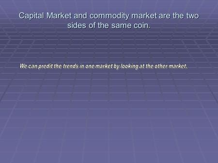 Capital Market and commodity market are the two sides of the same coin.