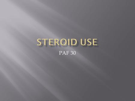 PAF 30. What are anabolic steroids ? Artificial versions of a hormone that's in all of us :testosterone. Testosterone causes muscles to grow.