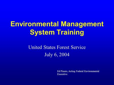 Environmental Management System Training United States Forest Service July 6, 2004 Ed Pinero, Acting Federal Environmental Executive.