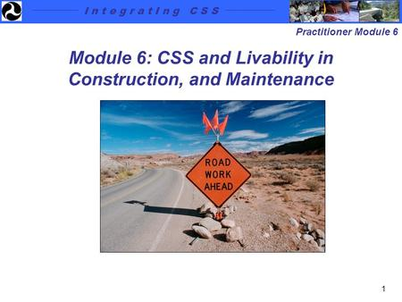 I n t e g r a t I n g C S S Practitioner Module 6 1 Module 6: CSS and Livability in Construction, and Maintenance.