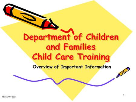 1 Department of Children and Families Child Care Training Overview of Important Information FEBRUARY 2013.