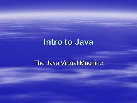 Intro to Java The Java Virtual Machine. What is the JVM  a software emulation of a hypothetical computing machine that runs Java bytecodes (Java compiler.