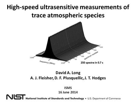 High-speed ultrasensitive measurements of trace atmospheric species 250 spectra in 0.7 s David A. Long A. J. Fleisher, D. F. Plusquellic, J. T. Hodges.