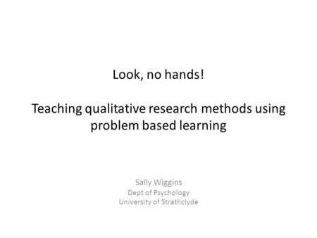 Look, no hands! Teaching qualitative research methods using problem based learning Sally Wiggins Dept of Psychology University of Strathclyde.