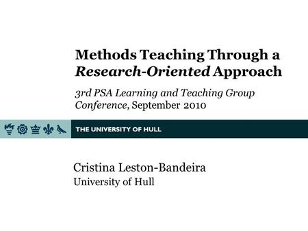 Methods Teaching Through a Research-Oriented Approach 3rd PSA Learning and Teaching Group Conference, September 2010 Cristina Leston-Bandeira University.