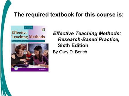 The required textbook for this course is: Effective Teaching Methods: Research-Based Practice, Sixth Edition By Gary D. Borich.