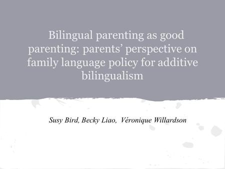 Bilingual parenting as good parenting: parents' perspective on family language policy for additive bilingualism Susy Bird, Becky Liao, Véronique Willardson.