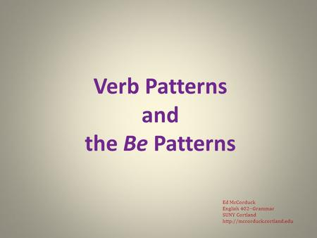Verb Patterns and the Be Patterns Ed McCorduck English 402--Grammar SUNY Cortland