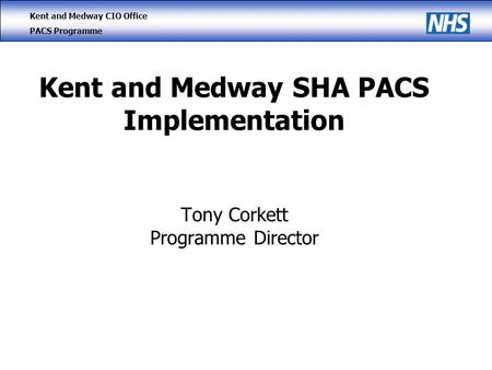 Kent and Medway CIO Office PACS Programme Kent and Medway SHA PACS Implementation Tony Corkett Programme Director.