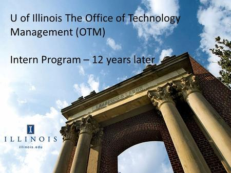 Office of Technology the University of Illinois U of Illinois The Office of Technology Management (OTM) Intern Program – 12 years later.