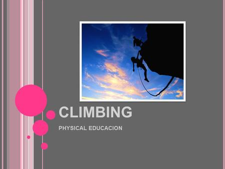 CLIMBING PHYSICAL EDUCACION. C LIMBING Leisure or competitive sport that consists of climbing up a natural rock face or an artificial climbing structure.