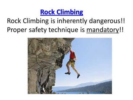 Rock Climbing Rock Climbing Rock Climbing is inherently dangerous!! Proper safety technique is mandatory!!Rock ClimbingRock Climbing.