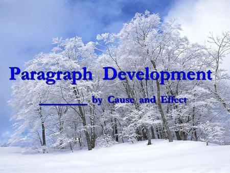 Paragraph Development _____ by Cause and Effect
