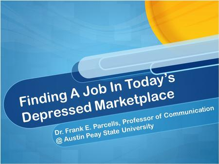 Finding A Job In Today's Depressed Marketplace Dr. Frank E. Parcells, Professor of Austin Peay State University.
