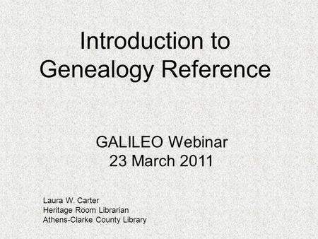 Introduction to Genealogy Reference Laura W. Carter Heritage Room Librarian Athens-Clarke County Library GALILEO Webinar 23 March 2011.