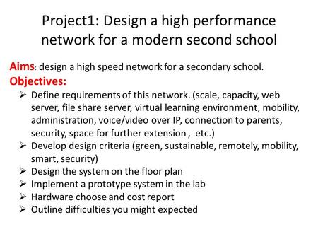 Project1: Design a high performance network for a modern second school Aims : design a high speed network for a secondary school. Objectives:  Define.