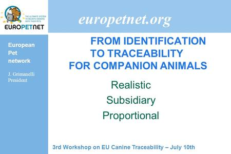 European Pet network J. Grimanelli President europetnet.org FROM IDENTIFICATION TO TRACEABILITY FOR COMPANION ANIMALS Realistic Subsidiary Proportional.