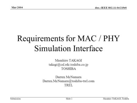 Doc.: IEEE 802.11-04/219r0 Submission Mar 2004 Masahiro TAKAGI, ToshibaSlide 1 Requirements for MAC / PHY Simulation Interface Masahiro TAKAGI