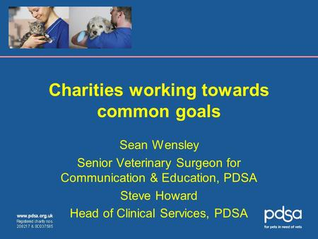 Charities working towards common goals Sean Wensley Senior Veterinary Surgeon for Communication & Education, PDSA Steve Howard Head of Clinical Services,