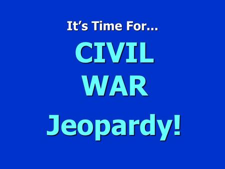 It's Time For... CIVIL WAR Jeopardy! `CIVIL WAR JEOPARDY' $100 $200 $300 $400 $500 $100 $200 $300 $400 $500 $100 $200 $300 $400 $500 $100 $200 $300 $400.