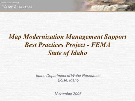 Map Modernization Management Support Best Practices Project - FEMA State of Idaho Idaho Department of Water Resources Boise, Idaho November 2008.