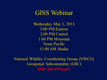 NWCG Geospatial Sub Committee GISS Webinar Wednesday May 1, 2013 3:00 PM Eastern 2:00 PM Central 1:00 PM Mountain Noon Pacific 11:00 AM Alaska National.