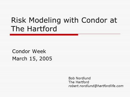 Risk Modeling with Condor at The Hartford Condor Week March 15, 2005 Bob Nordlund The Hartford