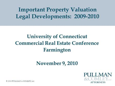 © 2010 PULLMAN & COMLEY, LLC Important Property Valuation Legal Developments: 2009-2010 University of Connecticut Commercial Real Estate Conference Farmington.