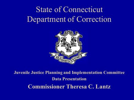 State of Connecticut Department of Correction Juvenile Justice Planning and Implementation Committee Data Presentation Commissioner Theresa C. Lantz.