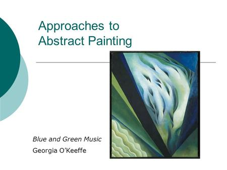 Approaches to Abstract Painting Blue and Green Music Georgia O'Keeffe.