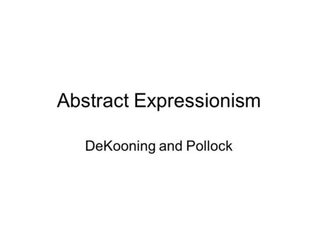 Abstract Expressionism DeKooning and Pollock. William DeKooning Painted woman series after making a painting based on a cigarette ad.  The Woman series.